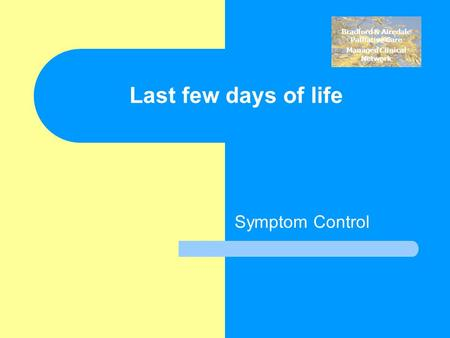 Bradford & Airedale Palliative Care Managed Clinical Network Last few days of life Symptom Control.