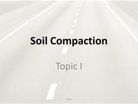 Soil Compaction Topic I. Success of Embankment Proper preparation of foundation. Use of suitable materials. Proper placing working and compacting of materials.