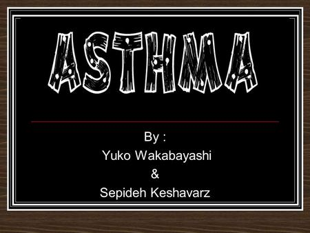 By : Yuko Wakabayashi & Sepideh Keshavarz Asthma is … ! Asthma is a disease that narrows trachea and gives a person difficulty of breathing.