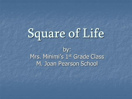 Square of Life by: Mrs. Minimi's 1 st Grade Class M. Joan Pearson School.