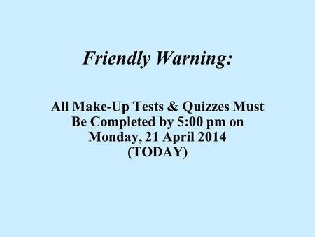 Friendly Warning: All Make-Up Tests & Quizzes Must Be Completed by 5:00 pm on Monday, 21 April 2014 (TODAY)