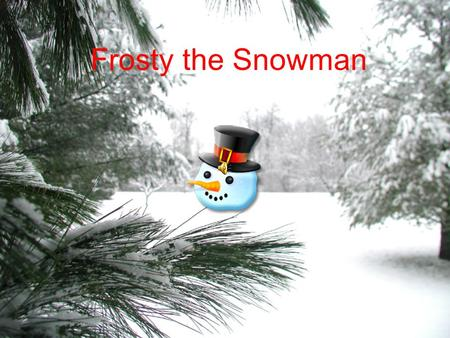 Frosty the Snowman Frosty the Snowman was a jolly happy soul.