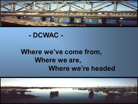 - DCWAC - Where we've come from, Where we are, Where we're headed.
