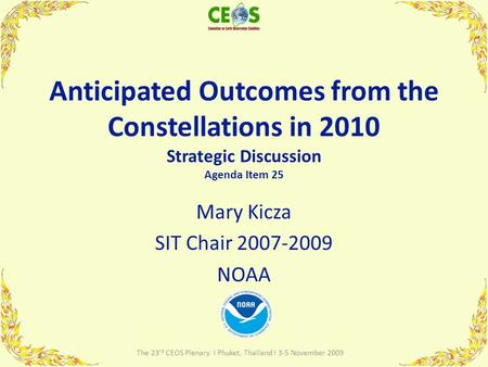 Anticipated Outcomes from the Constellations in 2010 Strategic Discussion Agenda Item 25 Mary Kicza SIT Chair 2007-2009 NOAA 1 The 23 rd CEOS Plenary I.