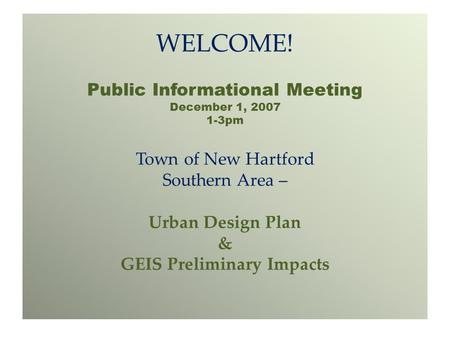 WELCOME! Public Informational Meeting December 1, 2007 1-3pm Town of New Hartford Southern Area – Urban Design Plan & GEIS Preliminary Impacts.