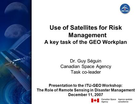 Use of Satellites for Risk Management A key task of the GEO Workplan Dr. Guy Séguin Canadian Space Agency Task co-leader Presentation to the ITU-GEO Workshop: