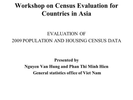 Workshop on Census Evaluation for Countries in Asia EVALUATION OF 2009 POPULATION AND HOUSING CENSUS DATA Presented by Nguyen Van Hung and Phan Thi Minh.