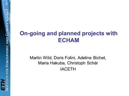 ETH On-going and planned projects with ECHAM Martin Wild, Doris Folini, Adeline Bichet, Maria Hakuba, Christoph Schär IACETH.