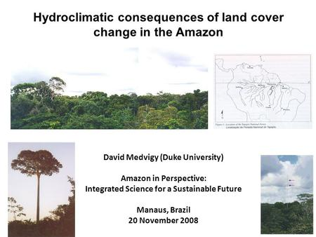 David Medvigy (Duke University) Amazon in Perspective: Integrated Science for a Sustainable Future Manaus, Brazil 20 November 2008 Hydroclimatic consequences.