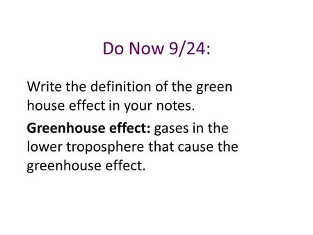 Do Now 9/24: Write the definition of the green house effect in your notes. Greenhouse effect: gases in the lower troposphere that cause the greenhouse.