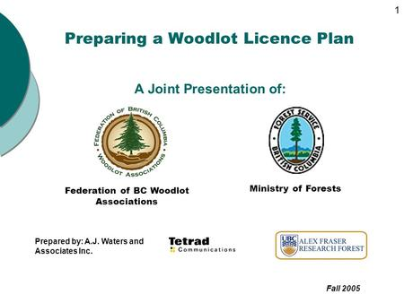 Preparing a Woodlot Licence Plan A Joint Presentation of: Federation of BC Woodlot Associations Ministry of Forests Prepared by: A.J. Waters and Associates.