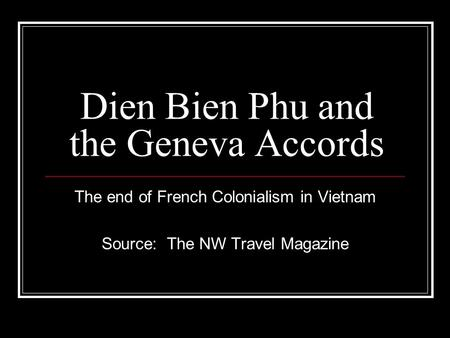 Dien Bien Phu and the Geneva Accords The end of French Colonialism in Vietnam Source: The NW Travel Magazine.