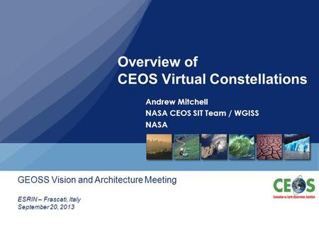 Overview of CEOS Virtual Constellations Andrew Mitchell NASA CEOS SIT Team / WGISS NASA ESRIN – Frascati, Italy September 20, 2013 GEOSS Vision and Architecture.
