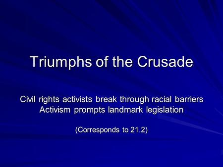Triumphs of the Crusade Civil rights activists break through racial barriers Activism prompts landmark legislation (Corresponds to 21.2)