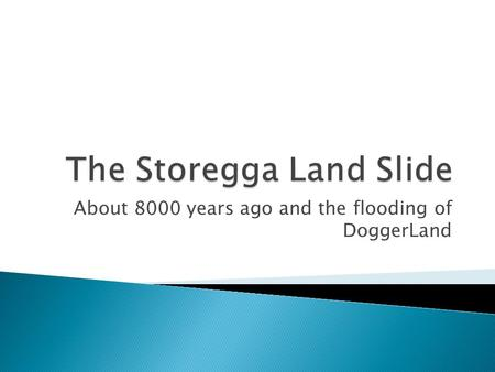 About 8000 years ago and the flooding of DoggerLand.