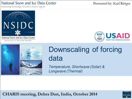 Downscaling of forcing data Temperature, Shortwave (Solar) & Longwave (Thermal) CHARIS meeting, Dehra Dun, India, October 2014 Presented by: Karl Rittger.