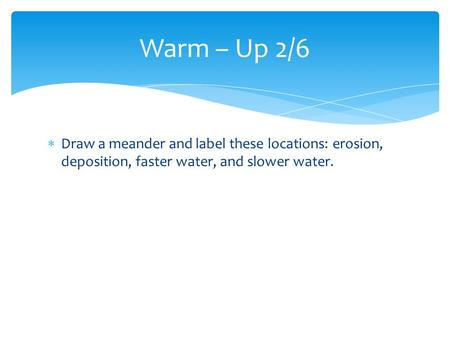  Draw a meander and label these locations: erosion, deposition, faster water, and slower water. Warm – Up 2/6.