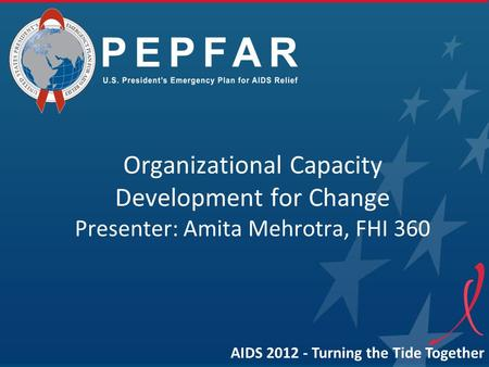 Organizational Capacity Development for Change Presenter: Amita Mehrotra, FHI 360 AIDS 2012 - Turning the Tide Together.