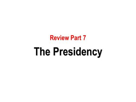 Review Part 7 The Presidency.