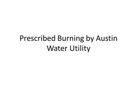 Prescribed Burning by Austin Water Utility. What is Prescribed Burning Prescribed fire is applied generally to planned use of fire in wildland management.