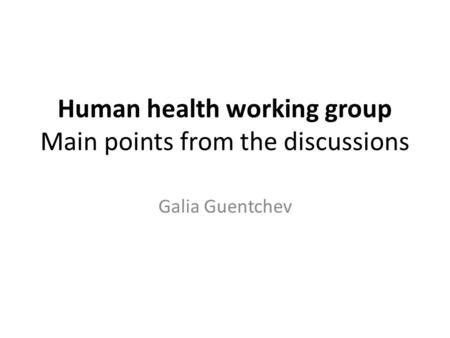 Human health working group Main points from the discussions Galia Guentchev.