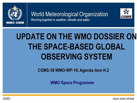 World Meteorological Organization Working together in weather, climate and water WMO OMM WMO www.wmo.int/sat WMO Space Programme UPDATE ON THE WMO DOSSIER.