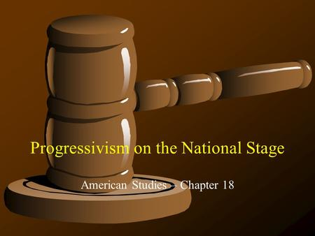 Progressivism on the National Stage American Studies – Chapter 18.