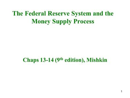 1 The Federal Reserve System and the Money Supply Process Chaps 13-14 (9 th edition), Mishkin.