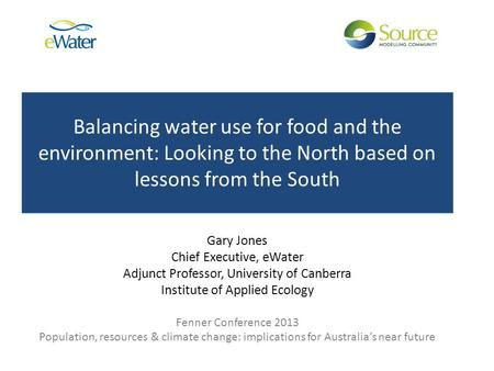 Balancing water use for food and the environment: Looking to the North based on lessons from the South Gary Jones Chief Executive, eWater Adjunct Professor,