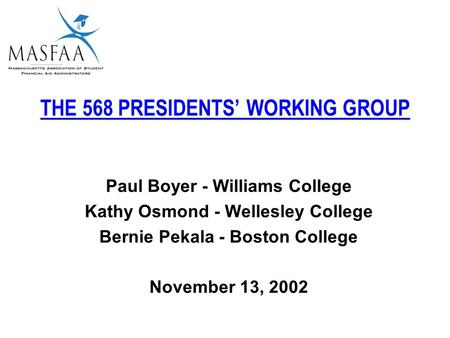 THE 568 PRESIDENTS' WORKING GROUP Paul Boyer - Williams College Kathy Osmond - Wellesley College Bernie Pekala - Boston College November 13, 2002.