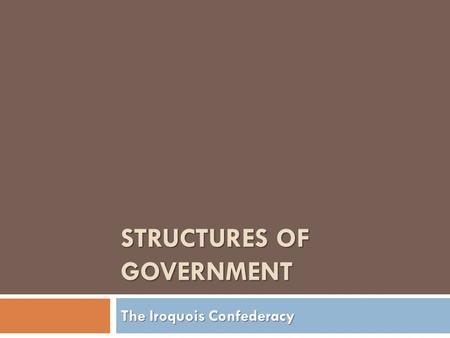 STRUCTURES OF GOVERNMENT The Iroquois Confederacy.