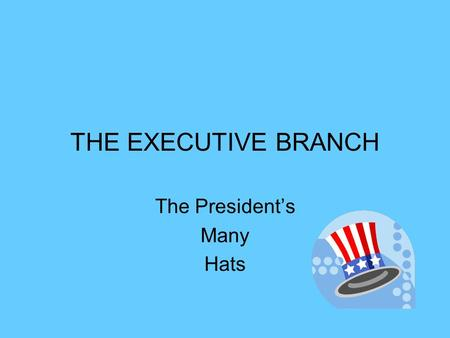 THE EXECUTIVE BRANCH The President's Many Hats. CHIEF EXECUTIVE The president is the boss of the executive branch. He meets with a lot of people. The.