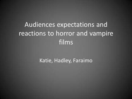 Audiences expectations and reactions to horror and vampire films Katie, Hadley, Faraimo.