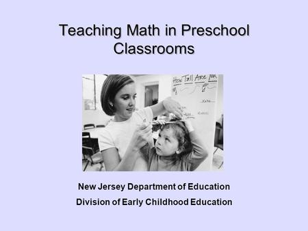 Teaching Math in Preschool Classrooms New Jersey Department of Education Division of Early Childhood Education.