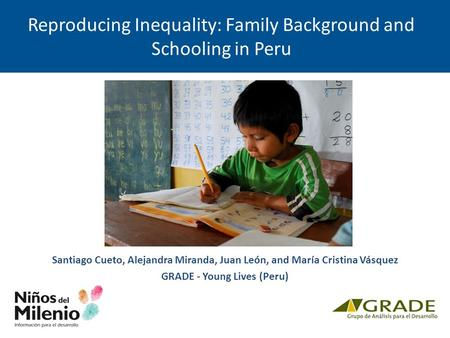 Reproducing Inequality: Family Background and Schooling in Peru Santiago Cueto, Alejandra Miranda, Juan León, and María Cristina Vásquez GRADE - Young.