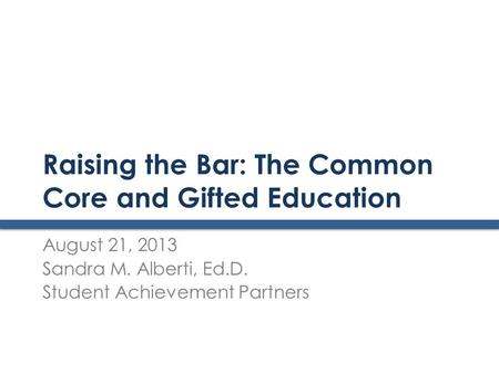 Raising the Bar: The Common Core and Gifted Education August 21, 2013 Sandra M. Alberti, Ed.D. Student Achievement Partners.