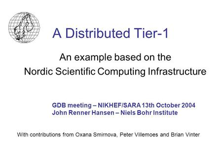 A Distributed Tier-1 An example based on the Nordic Scientific Computing Infrastructure GDB meeting – NIKHEF/SARA 13th October 2004 John Renner Hansen.