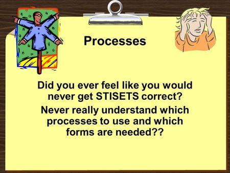 Processes Did you ever feel like you would never get STISETS correct? Never really understand which processes to use and which forms are needed??