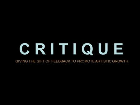 C R I T I Q U E GIVING THE GIFT OF FEEDBACK TO PROMOTE ARTISTIC GROWTH.