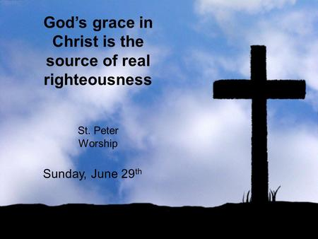 God's grace in Christ is the source of real righteousness St. Peter Worship Sunday, June 29 th.