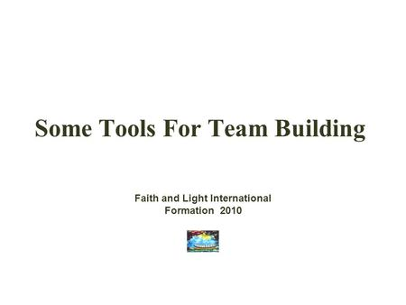 Some Tools For Team Building Faith and Light International Formation 2010.