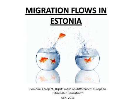 "MIGRATION FLOWS IN ESTONIA Comenius project ""Rights make no differences: European Citizenship Education"" April 2013."