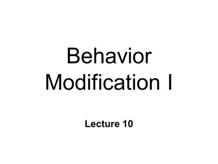 Behavior Modification I Lecture 10. Changing Our Behavior n Behavior modification: Systematically applying behavior principles to the task of changing.
