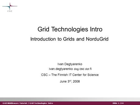 Grid Middleware Tutorial / Grid Technologies IntroSlide 1 /14 Grid Technologies Intro Ivan Degtyarenko ivan.degtyarenko dog csc dot fi CSC – The Finnish.