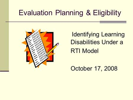 Evaluation Planning & Eligibility Identifying Learning Disabilities Under a RTI Model October 17, 2008.