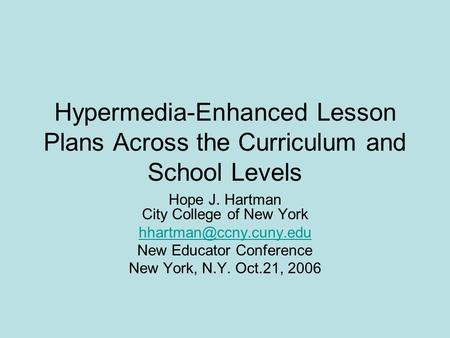Hypermedia-Enhanced Lesson Plans Across the Curriculum and School Levels Hope J. Hartman City College of New York New Educator Conference.