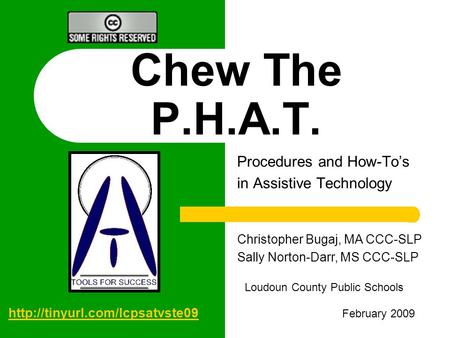 Chew The P.H.A.T. Procedures and How-To's in Assistive Technology Christopher Bugaj, MA CCC-SLP Sally Norton-Darr, MS CCC-SLP Loudoun County Public Schools.