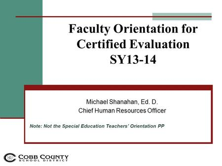 Faculty Orientation for Certified Evaluation SY13-14 Michael Shanahan, Ed. D. Chief Human Resources Officer Note: Not the Special Education Teachers' Orientation.