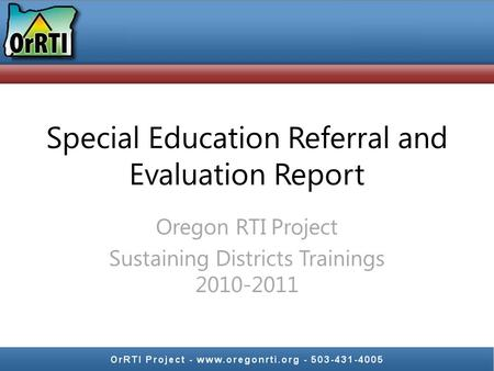 Special Education Referral and Evaluation Report Oregon RTI Project Sustaining Districts Trainings 2010-2011.
