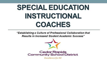 "SPECIAL EDUCATION INSTRUCTIONAL COACHES ""Establishing a Culture of Professional Collaboration that Results in Increased Student Academic Success"""